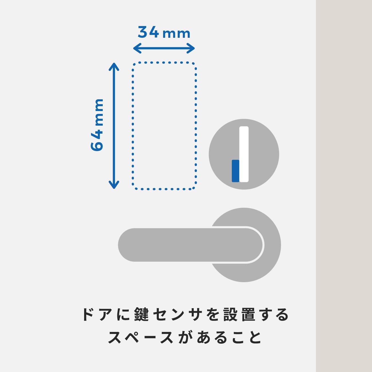 ドアに「鍵センサ」を設置するスペースがあること。 (「鍵センサ」は付属の両面テープでドアに貼りつけて使用します。)